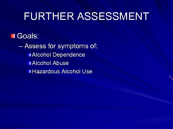 FURTHER ASSESSMENT Goals: – Assess for symptoms of: Alcohol Dependence Alcohol Abuse Hazardous Alcohol