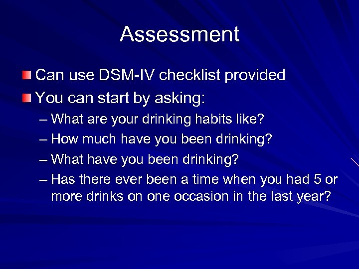 Assessment Can use DSM-IV checklist provided You can start by asking: – What are