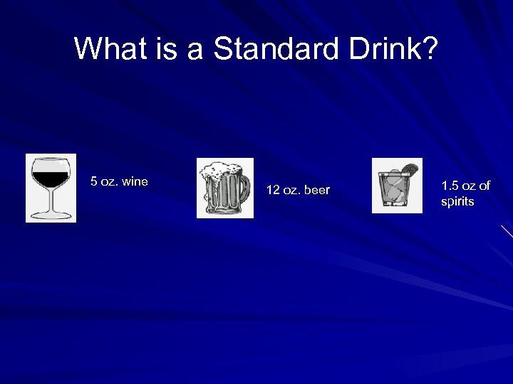 What is a Standard Drink? 5 oz. wine 12 oz. beer 1. 5 oz