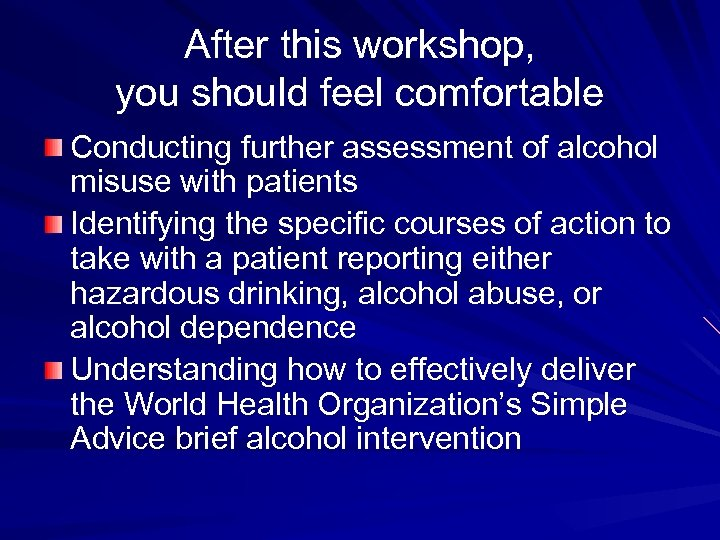 After this workshop, you should feel comfortable Conducting further assessment of alcohol misuse with