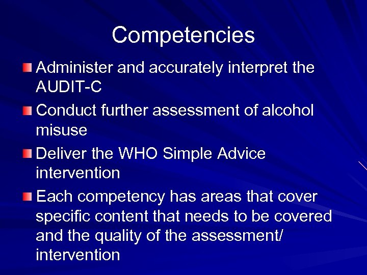 Competencies Administer and accurately interpret the AUDIT-C Conduct further assessment of alcohol misuse Deliver