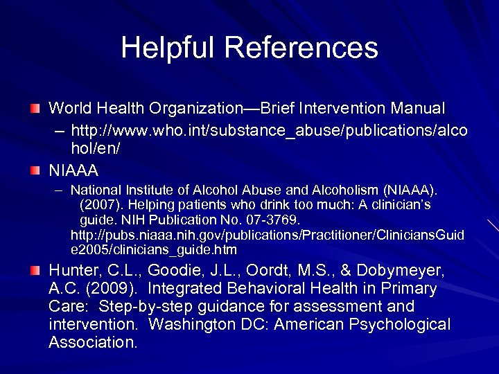 Helpful References World Health Organization—Brief Intervention Manual – http: //www. who. int/substance_abuse/publications/alco hol/en/ NIAAA