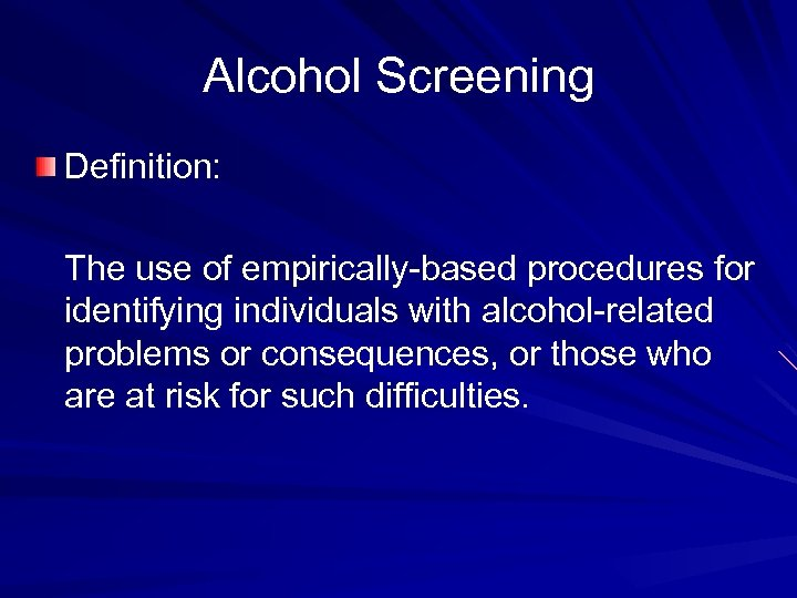 Alcohol Screening Definition: The use of empirically-based procedures for identifying individuals with alcohol-related problems