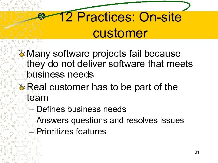 12 Practices: On-site customer Many software projects fail because they do not deliver software