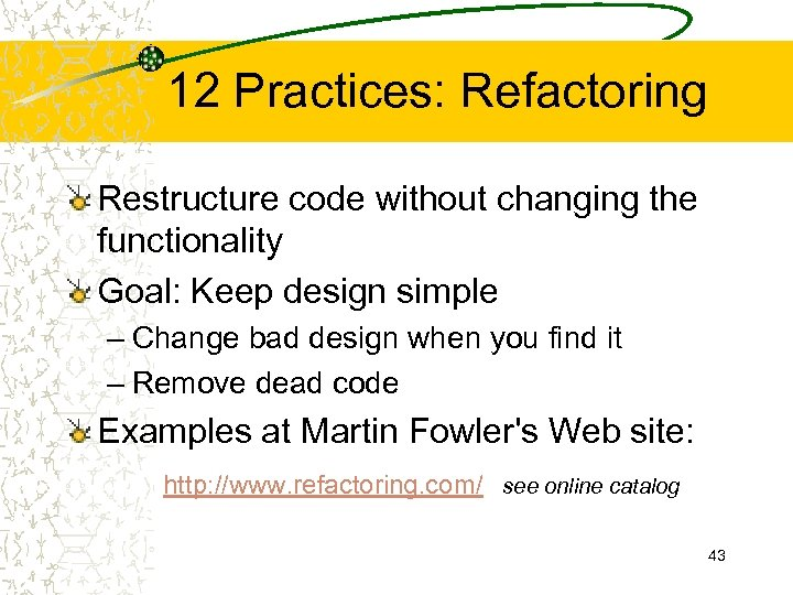 12 Practices: Refactoring Restructure code without changing the functionality Goal: Keep design simple –