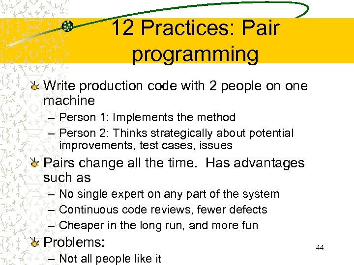 12 Practices: Pair programming Write production code with 2 people on one machine –