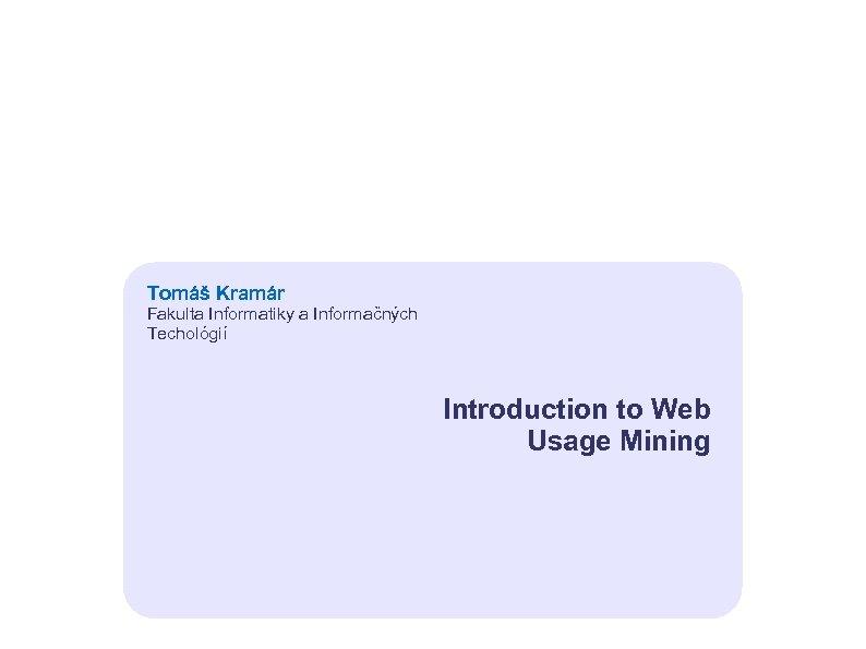 Tomáš Kramár Fakulta Informatiky a Informačných Techológií Introduction to Web Usage Mining