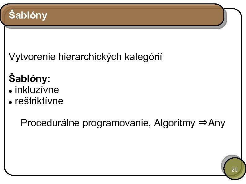 Šablóny Vytvorenie hierarchických kategórií Šablóny: inkluzívne reštriktívne Procedurálne programovanie, Algoritmy ⇒Any 20