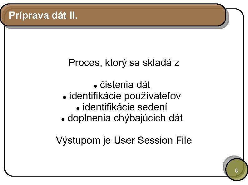 Príprava dát II. Proces, ktorý sa skladá z čistenia dát identifikácie používateľov identifikácie sedení