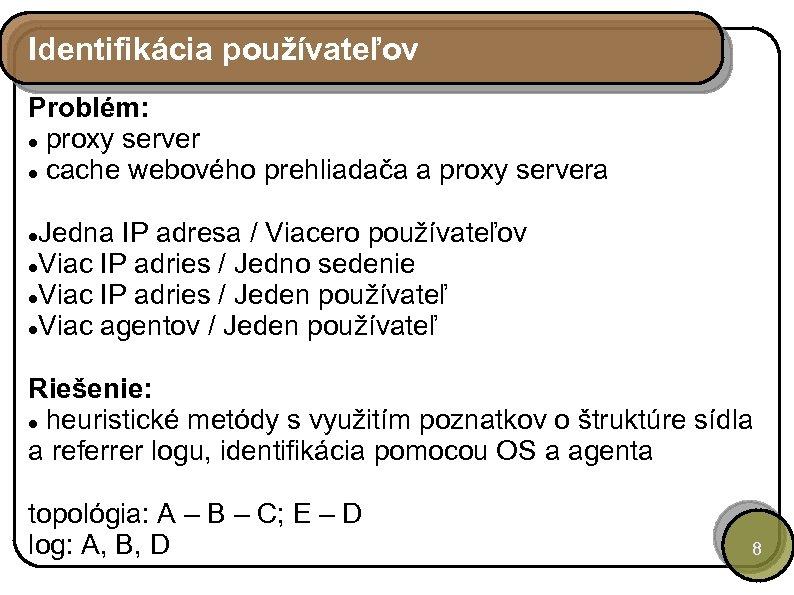 Identifikácia používateľov Problém: proxy server cache webového prehliadača a proxy servera Jedna IP adresa
