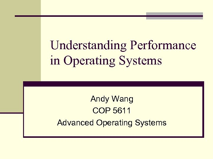 Understanding Performance in Operating Systems Andy Wang COP 5611 Advanced Operating Systems