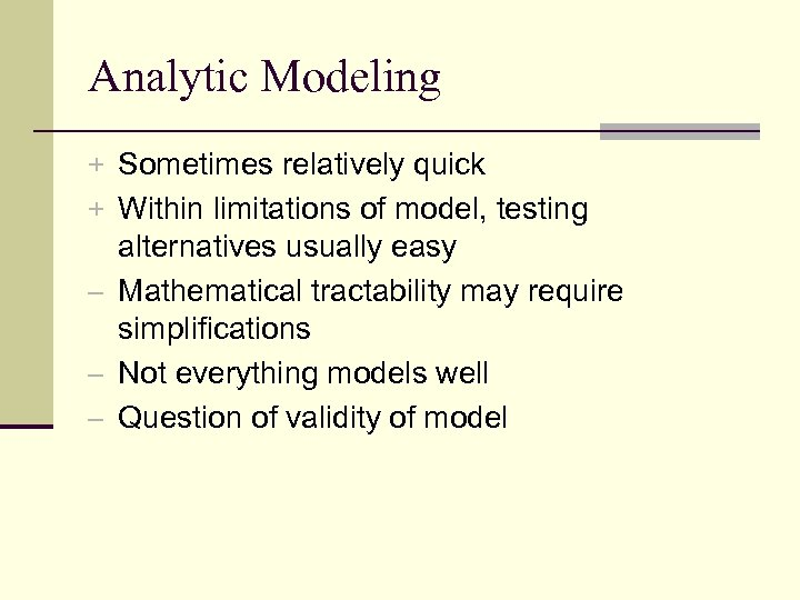 Analytic Modeling + Sometimes relatively quick + Within limitations of model, testing alternatives usually