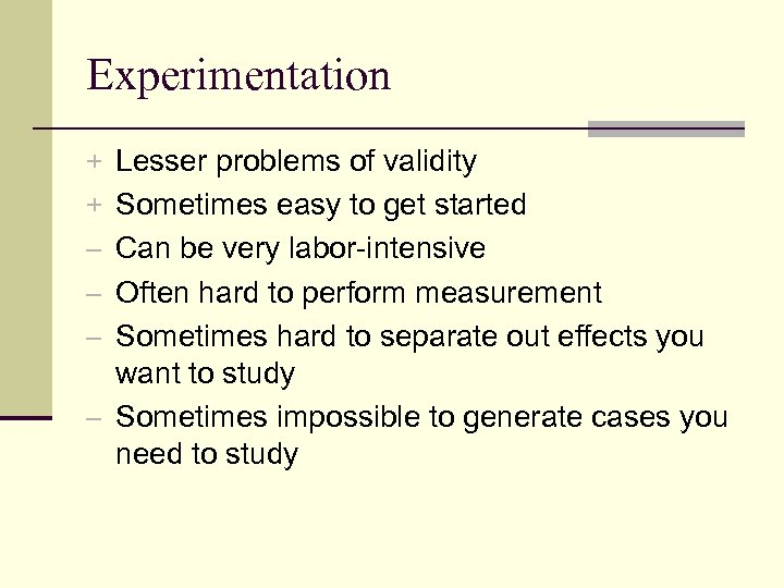 Experimentation + Lesser problems of validity + Sometimes easy to get started – Can