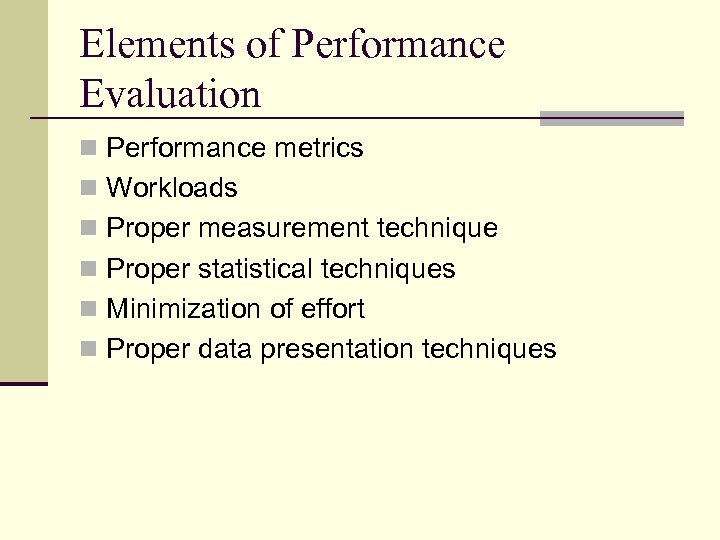 Elements of Performance Evaluation n Performance metrics n Workloads n Proper measurement technique n