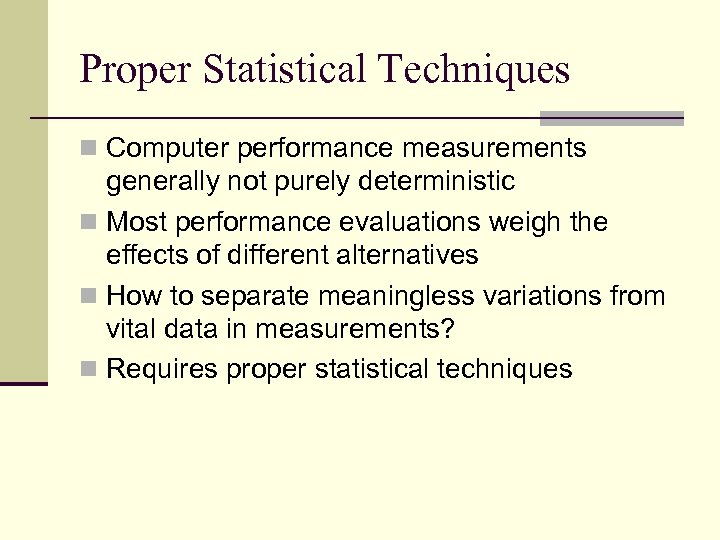 Proper Statistical Techniques n Computer performance measurements generally not purely deterministic n Most performance