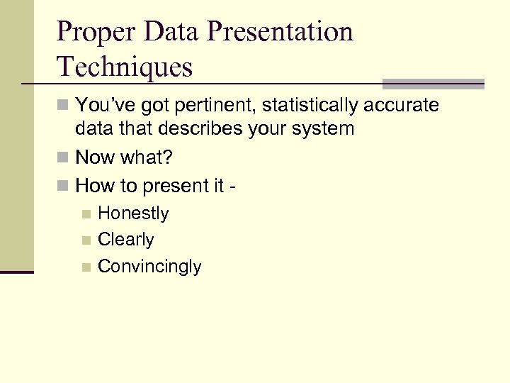 Proper Data Presentation Techniques n You've got pertinent, statistically accurate data that describes your