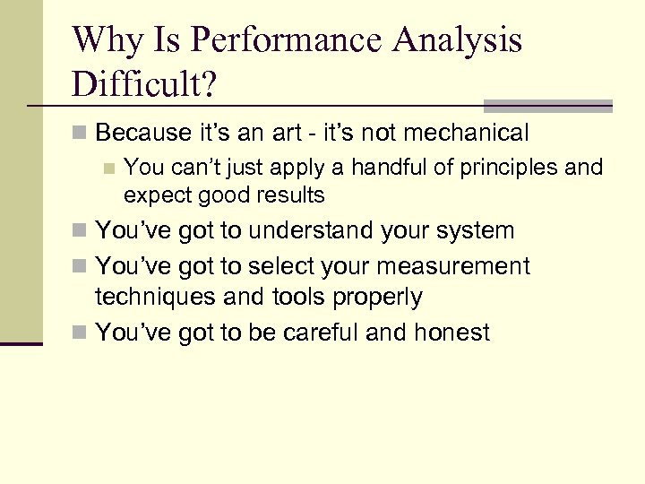 Why Is Performance Analysis Difficult? n Because it's an art - it's not mechanical