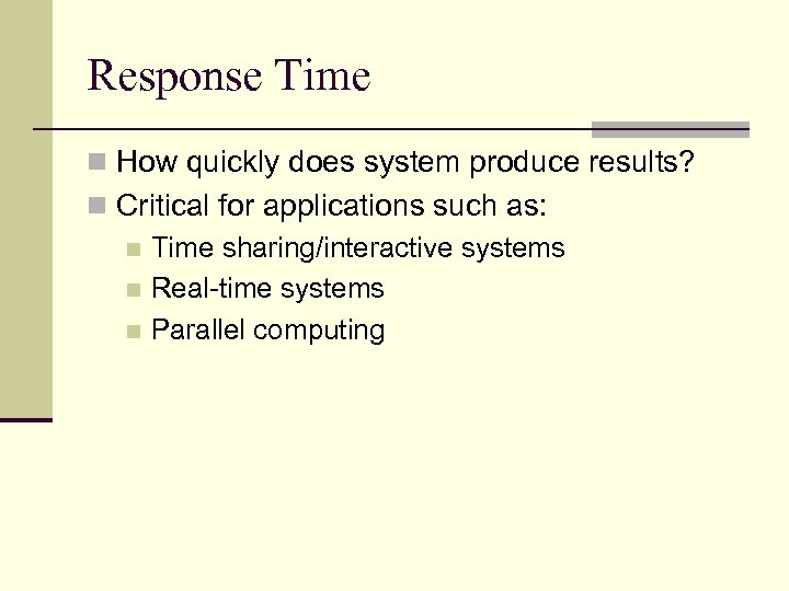 Response Time n How quickly does system produce results? n Critical for applications such