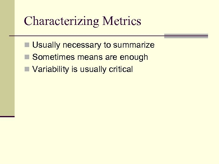 Characterizing Metrics n Usually necessary to summarize n Sometimes means are enough n Variability