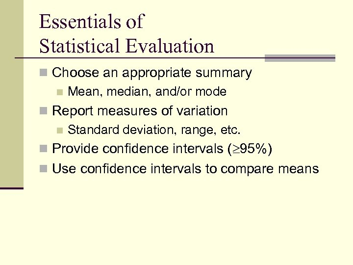 Essentials of Statistical Evaluation n Choose an appropriate summary n Mean, median, and/or mode