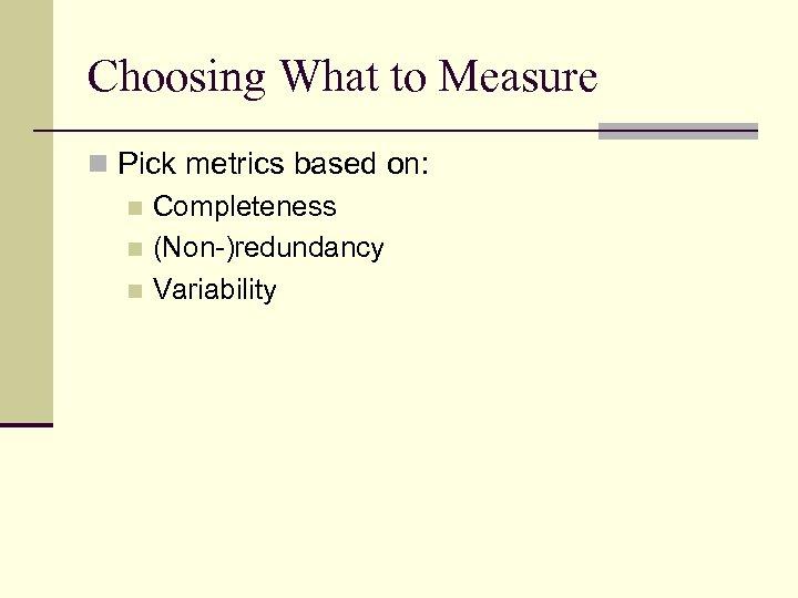 Choosing What to Measure n Pick metrics based on: n Completeness n (Non-)redundancy n