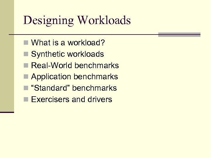 Designing Workloads n What is a workload? n Synthetic workloads n Real-World benchmarks n