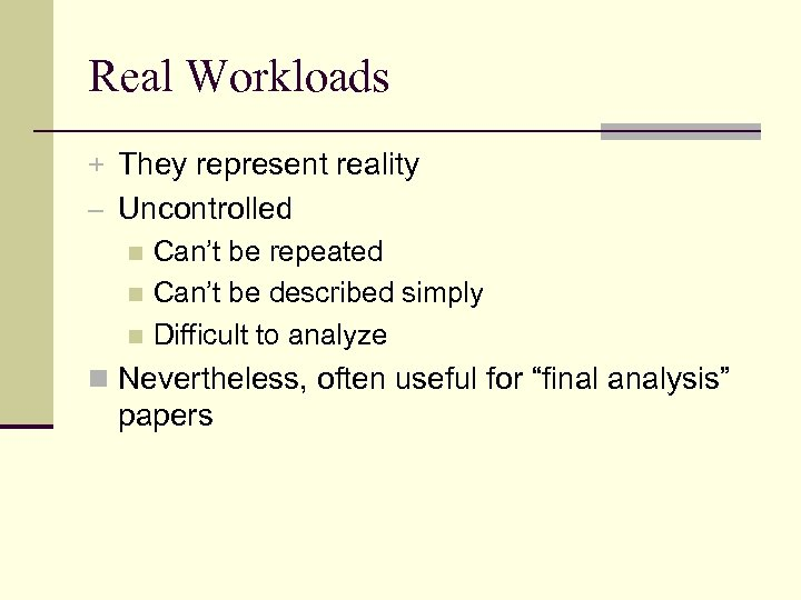 Real Workloads + They represent reality – Uncontrolled n Can't be repeated n Can't