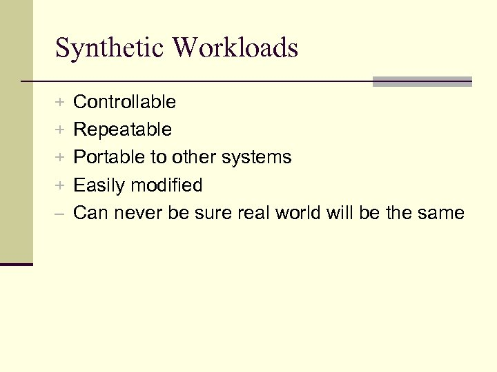Synthetic Workloads + Controllable + Repeatable + Portable to other systems + Easily modified