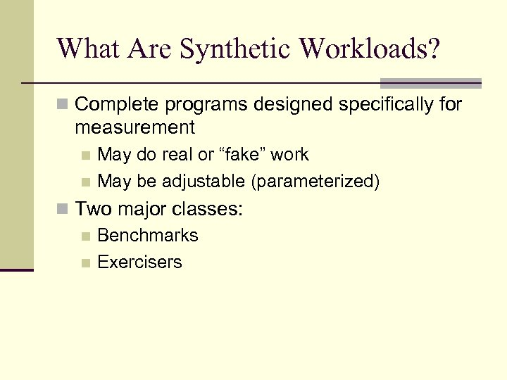 What Are Synthetic Workloads? n Complete programs designed specifically for measurement May do real