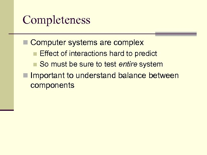 Completeness n Computer systems are complex n Effect of interactions hard to predict n