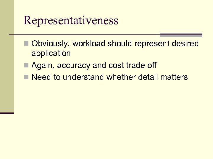 Representativeness n Obviously, workload should represent desired application n Again, accuracy and cost trade