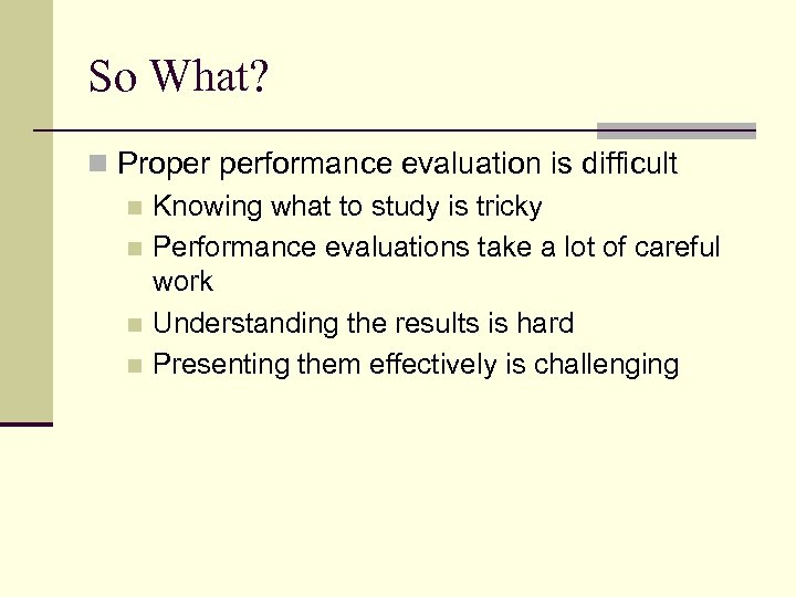 So What? n Proper performance evaluation is difficult n Knowing what to study is