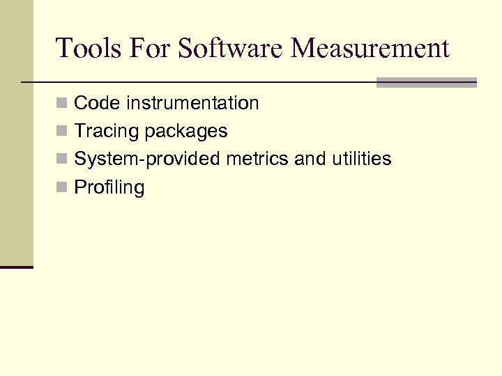 Tools For Software Measurement n Code instrumentation n Tracing packages n System-provided metrics and