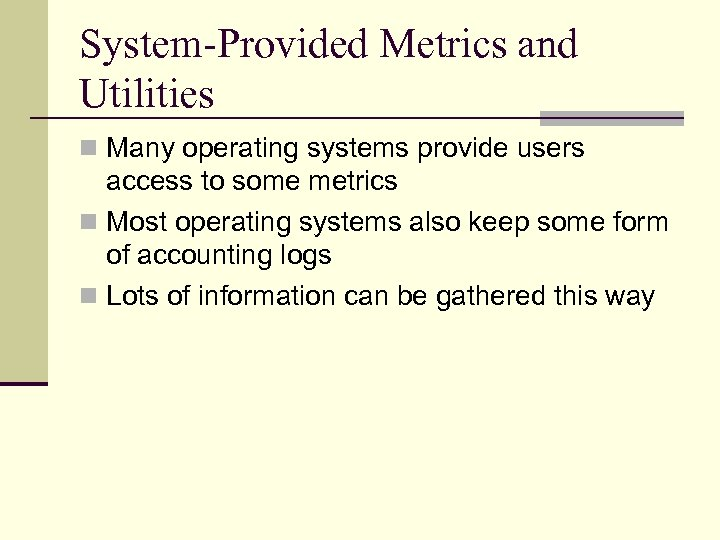 System-Provided Metrics and Utilities n Many operating systems provide users access to some metrics