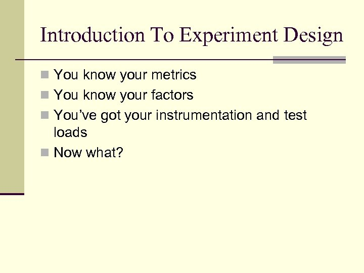 Introduction To Experiment Design n You know your metrics n You know your factors