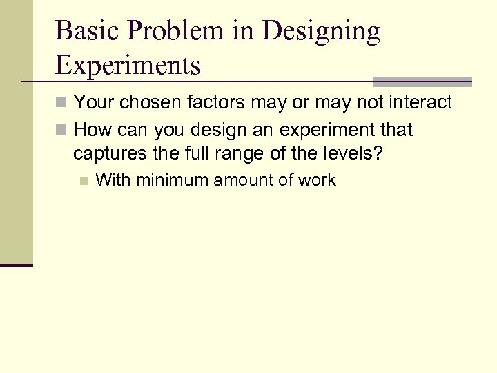 Basic Problem in Designing Experiments n Your chosen factors may or may not interact