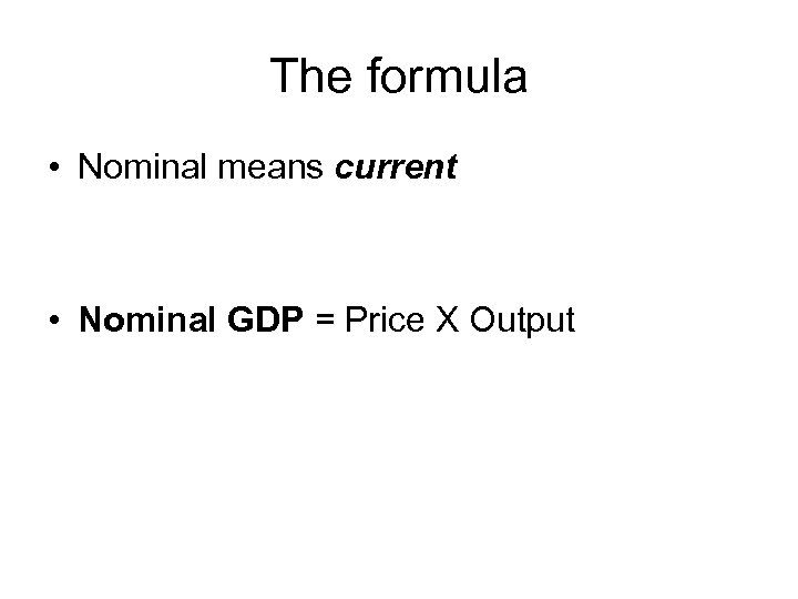 The formula • Nominal means current • Nominal GDP = Price X Output