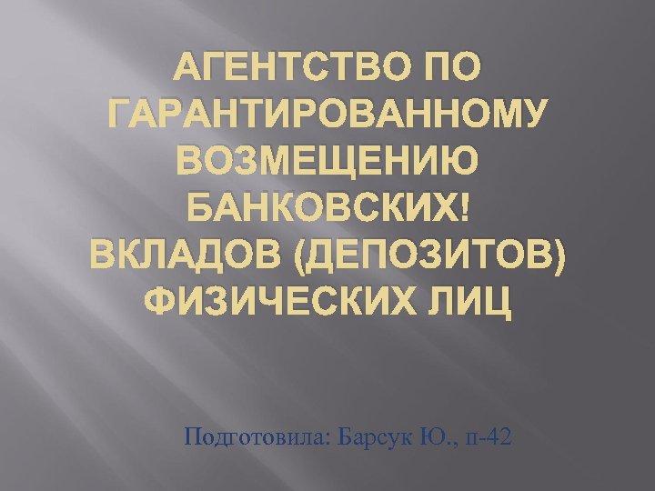АГЕНТСТВО ПО ГАРАНТИРОВАННОМУ ВОЗМЕЩЕНИЮ БАНКОВСКИХ ВКЛАДОВ (ДЕПОЗИТОВ) ФИЗИЧЕСКИХ ЛИЦ Подготовила: Барсук Ю. , п-42