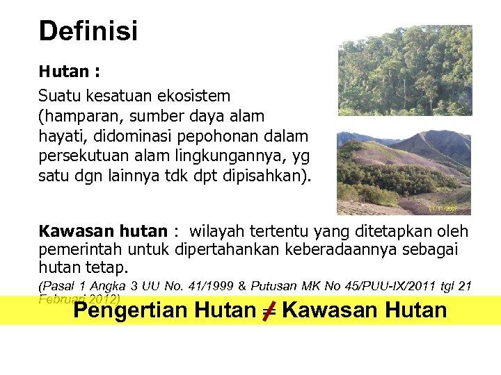 Definisi Hutan : Suatu kesatuan ekosistem (hamparan, sumber daya alam hayati, didominasi pepohonan dalam