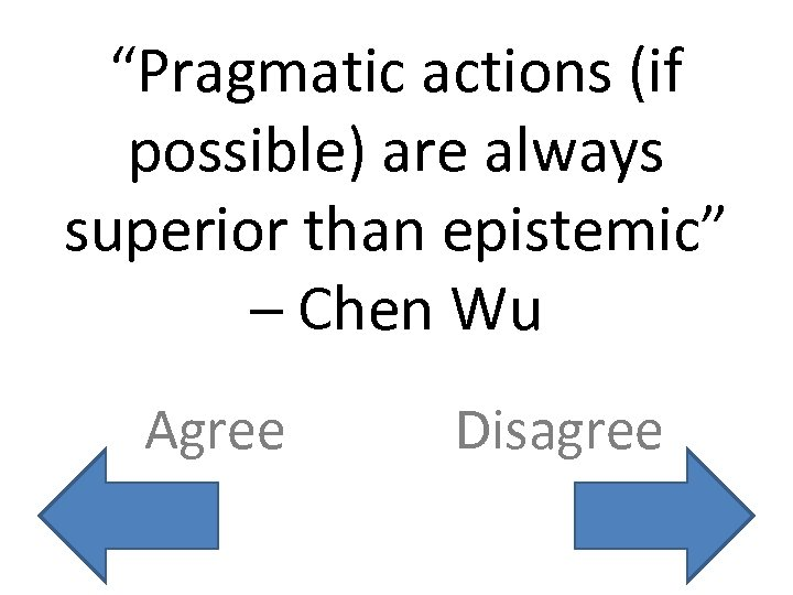 """Pragmatic actions (if possible) are always superior than epistemic"" – Chen Wu Agree Disagree"