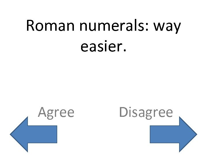 Roman numerals: way easier. Agree Disagree