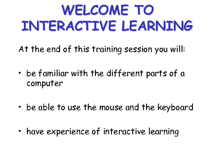 WELCOME TO INTERACTIVE LEARNING At the end of this training session you will: •