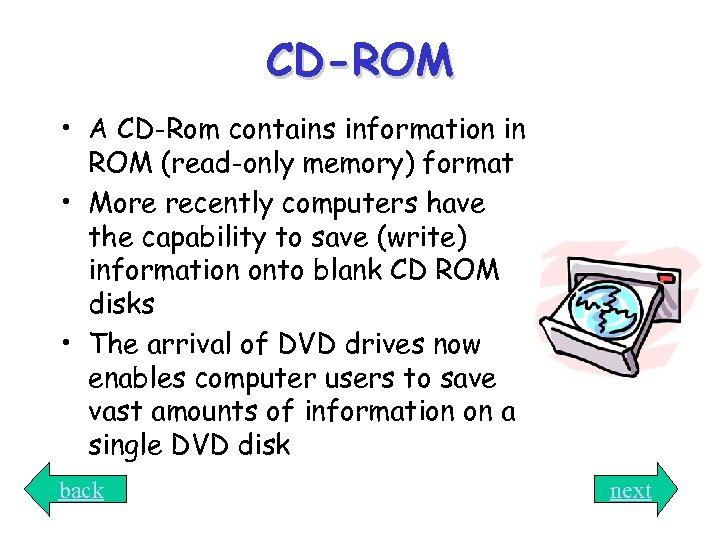CD-ROM • A CD-Rom contains information in ROM (read-only memory) format • More recently