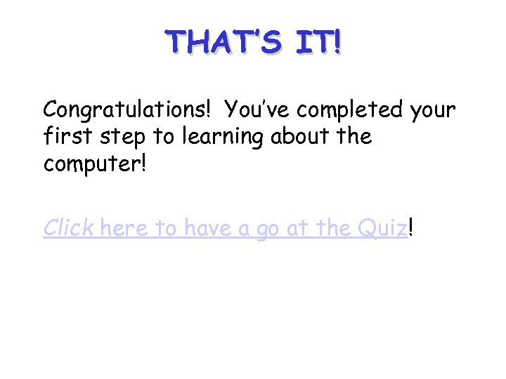 THAT'S IT! Congratulations! You've completed your first step to learning about the computer! Click