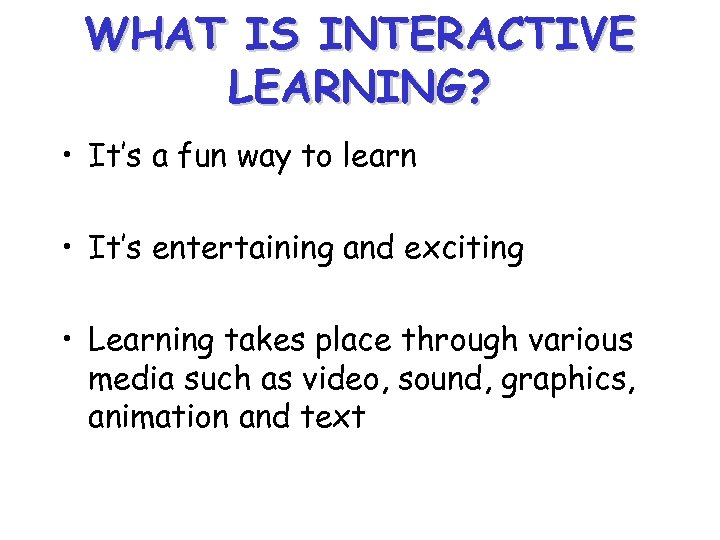 WHAT IS INTERACTIVE LEARNING? • It's a fun way to learn • It's entertaining