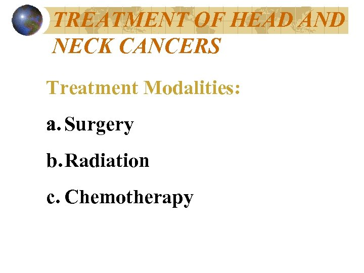 TREATMENT OF HEAD AND NECK CANCERS Treatment Modalities: a. Surgery b. Radiation c. Chemotherapy