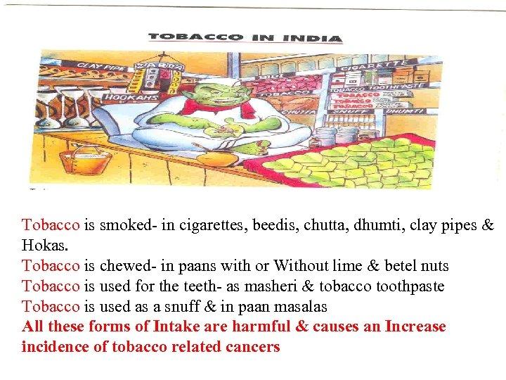 Tobacco is smoked- in cigarettes, beedis, chutta, dhumti, clay pipes & Hokas. Tobacco is