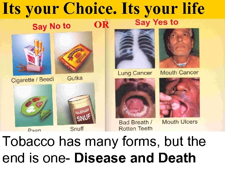 Its your Choice. Its your life OR Tobacco has many forms, but the end