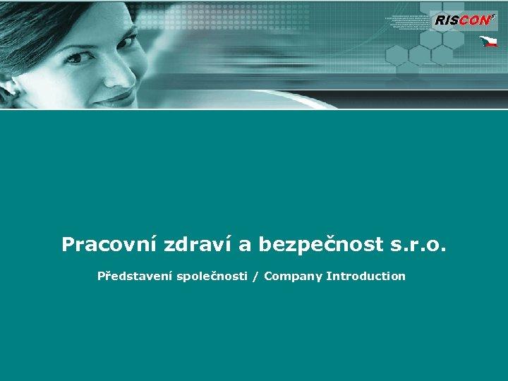 Pracovní zdraví a bezpečnost s. r. o. Představení společnosti / Company Introduction