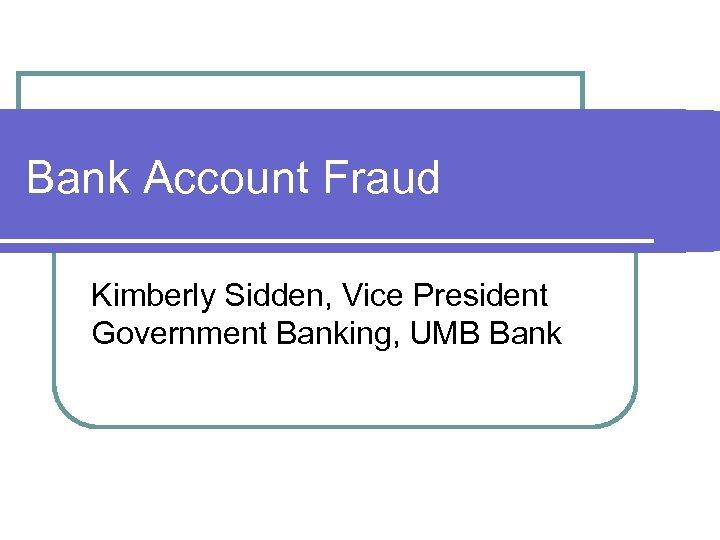 Bank Account Fraud Kimberly Sidden, Vice President Government Banking, UMB Bank